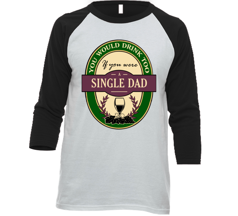 You Would Drink If You Were A Single Dad T Shirt