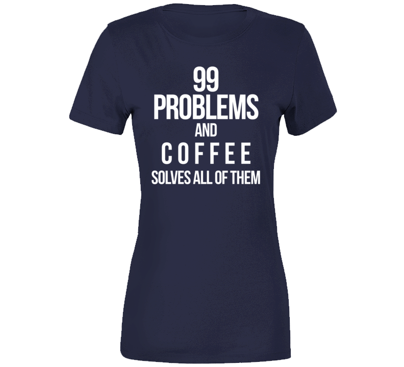 99 Problems And Coffee Solves Them All T Shirt
