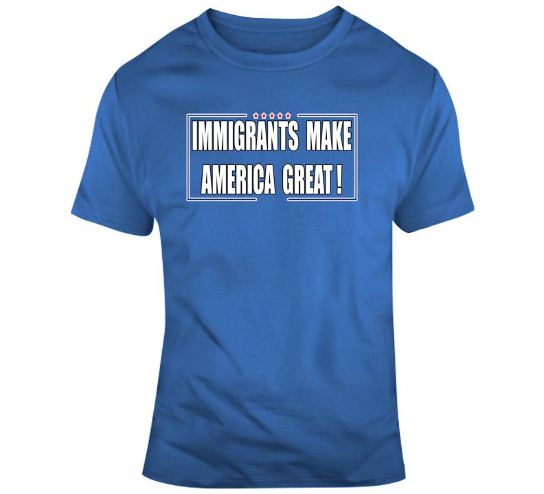 Immigrants Make America Great ! T Shirt