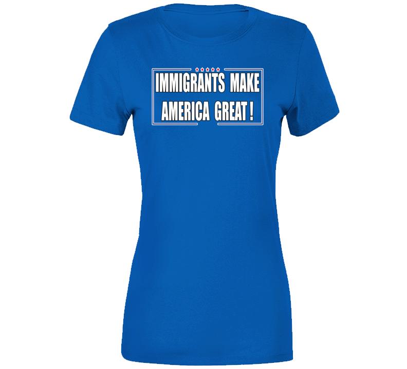 Immigrants Make America Great!!! ( Ladies) T Shirt