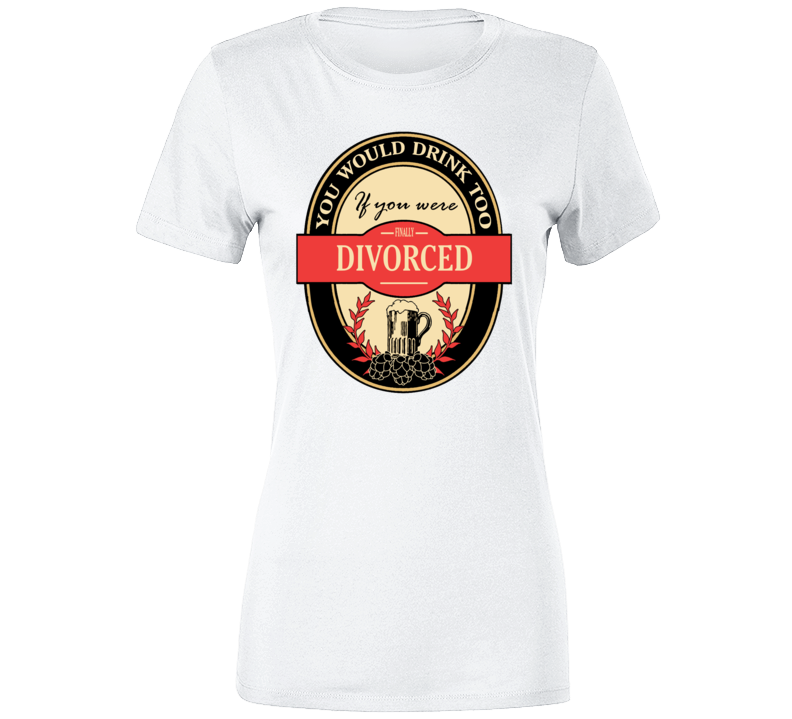 You Would Drink Too If Divorced 2.0 T Shirt