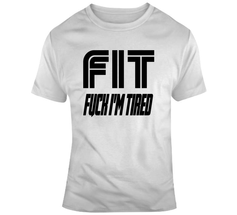 Fit Fuck I'm Tired 2.0 T Shirt