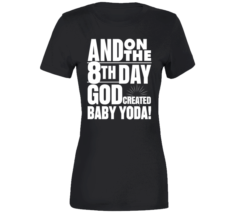 8th Day God Created Baby Yoda! Ladies T Shirt
