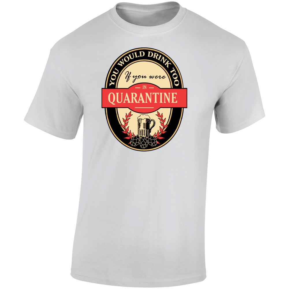 You Would Drink To If You Were In Quarantine 2020 T Shirt