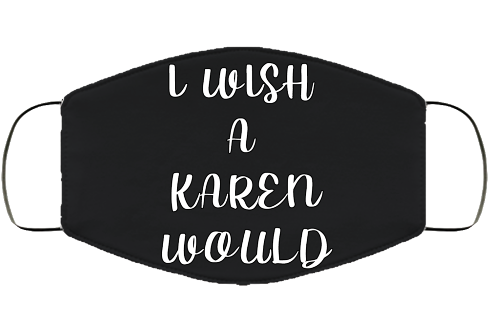 I Wish A Karen Would Face Mask Cover