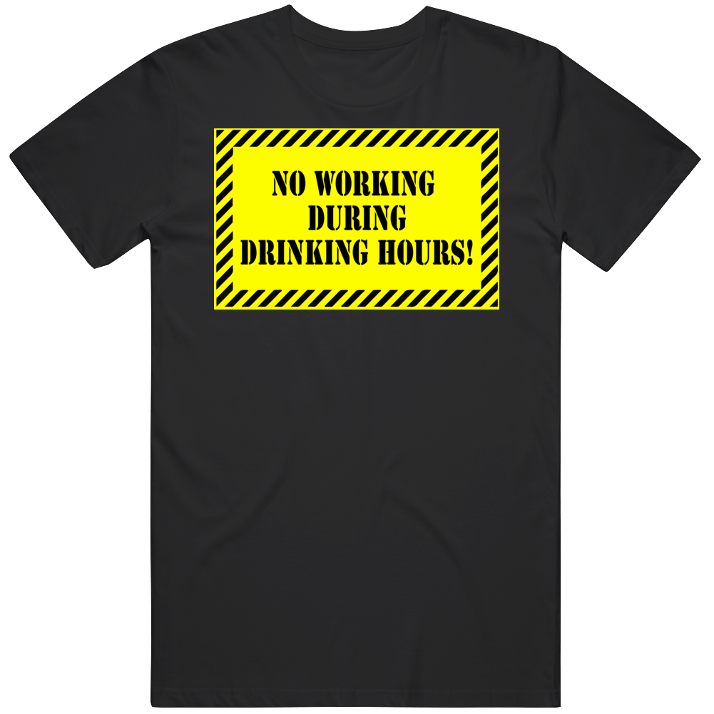 No Working During Drinking Hours! T Shirt