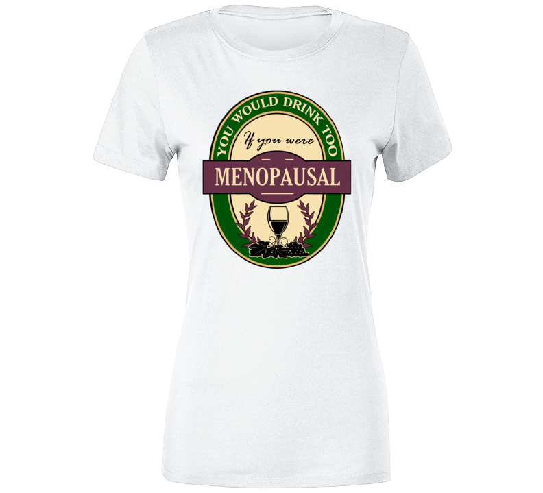 You Would Drink Too If You Were Menopausal Ladies T Shirt