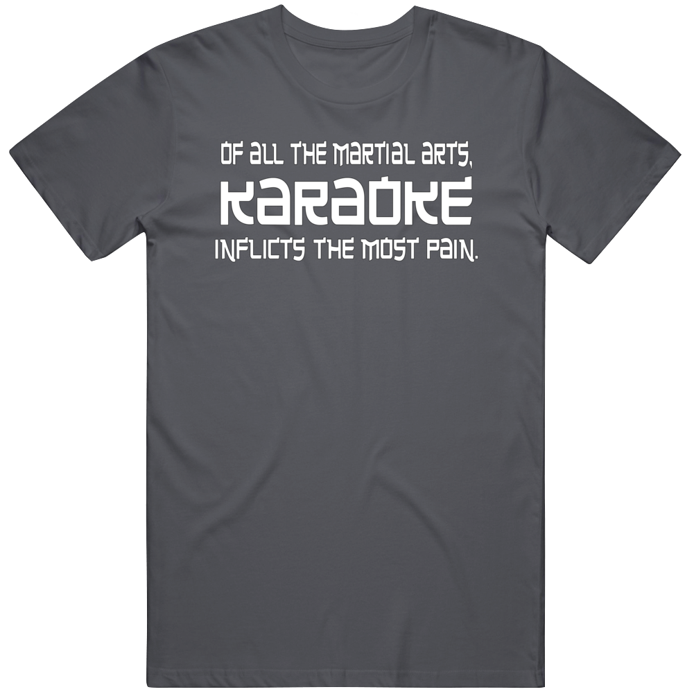 Of All The Martial Arts, Karaoke Inflicts The Most Pain T Shirt