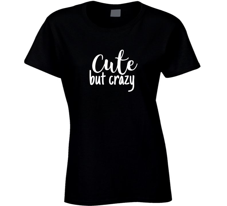 Cute But Crazy Funny Dating Love Romance Funny Ladies T Shirt