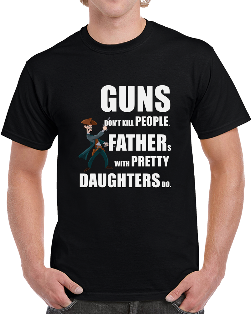 Fathers With Pretty Daughters Kill People T-shirt Guns Don't Kill Top