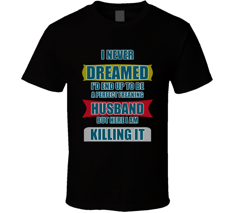 I Never Dreamed I'd End Up To Be A Perfect Freaking Husband But Here I Am Killing It T Shirt
