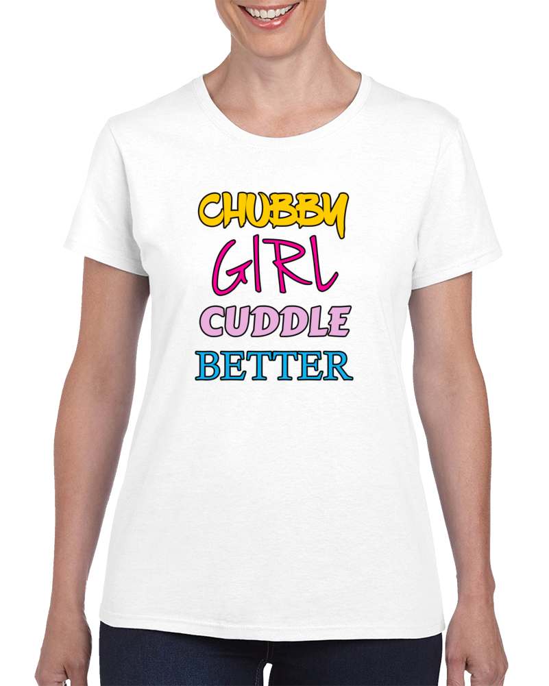 Chubby Girl Cuddle Better T Shirt Funny Cute Unisex Top Fashion Tee