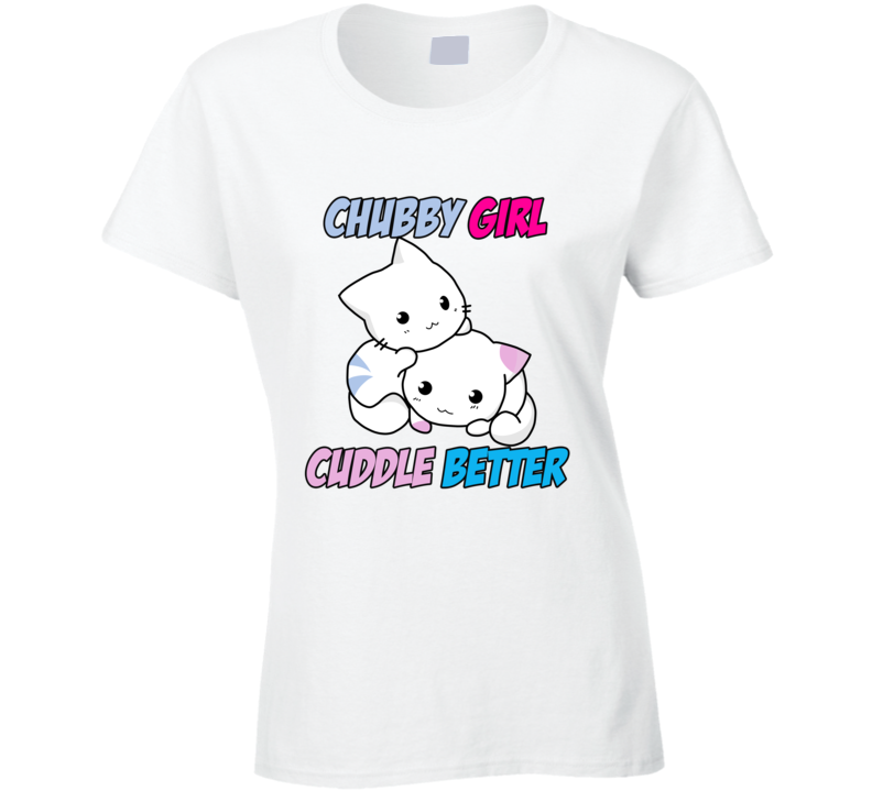 Chubby Girl Cuddle Better T Shirt Funny Cute Cats Love Unisex Top Tee