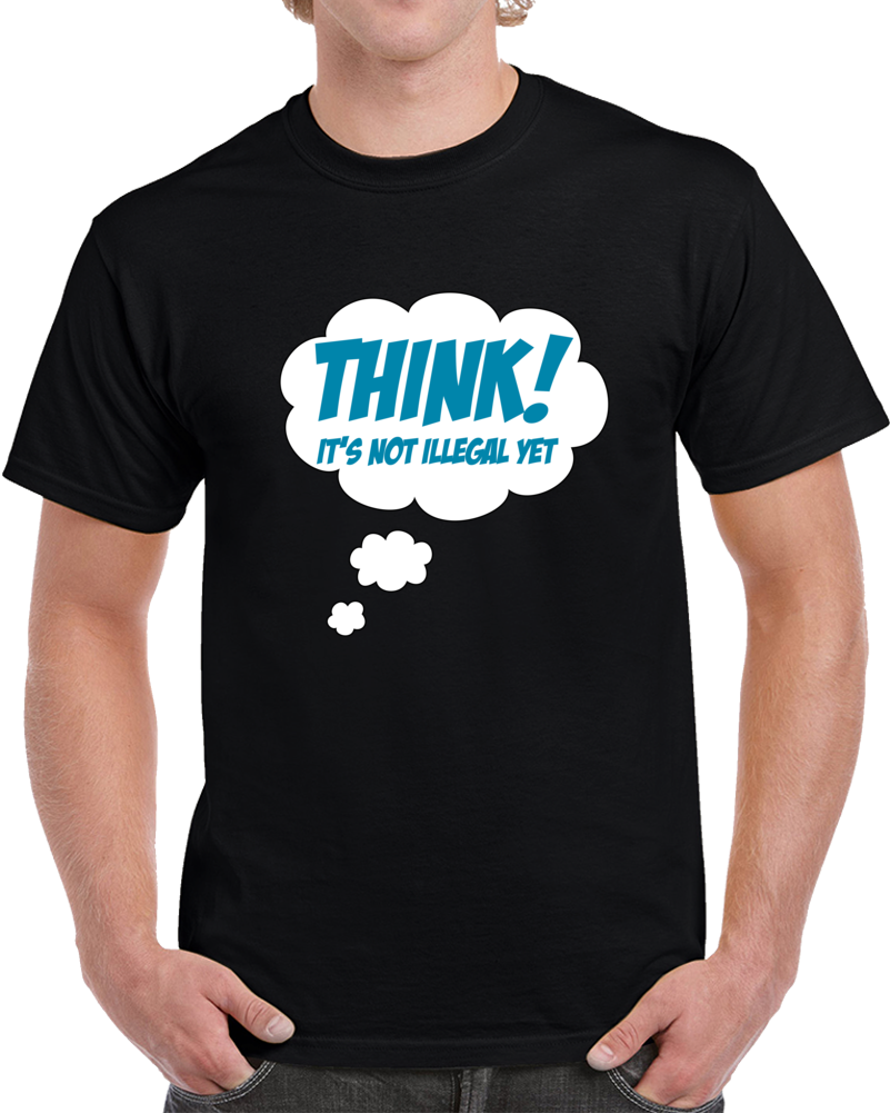 Think! It's Not Illegal Yet T Shirt Funny Tee Geek Nerd Gamer Unisex Top