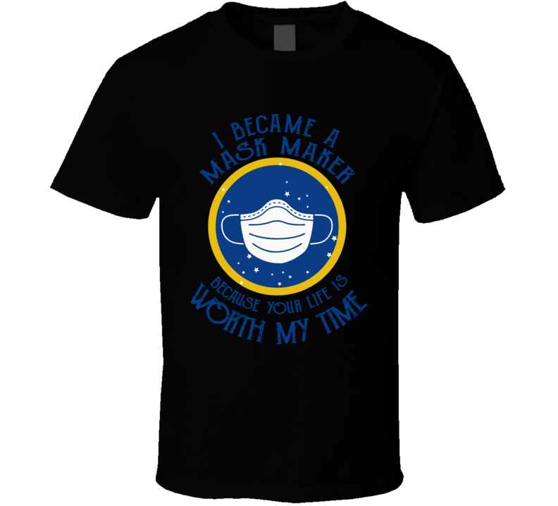 Nice I Became A Mask Maker Because Your Life Is Worth My Time T Shirt