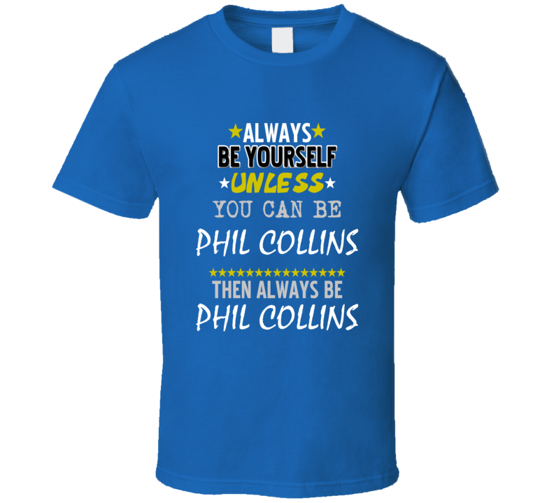 Always Be Yourself Unless You Can Be Phil Collins Famous Gambler T Shirt