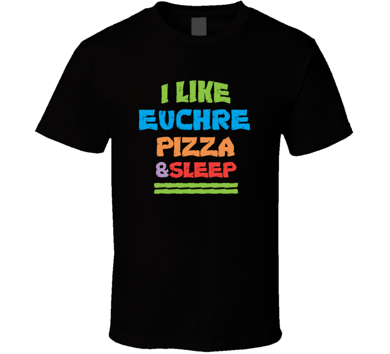I Like Euchre Pizza And Sleep Popular Card Games Funny T Shirt