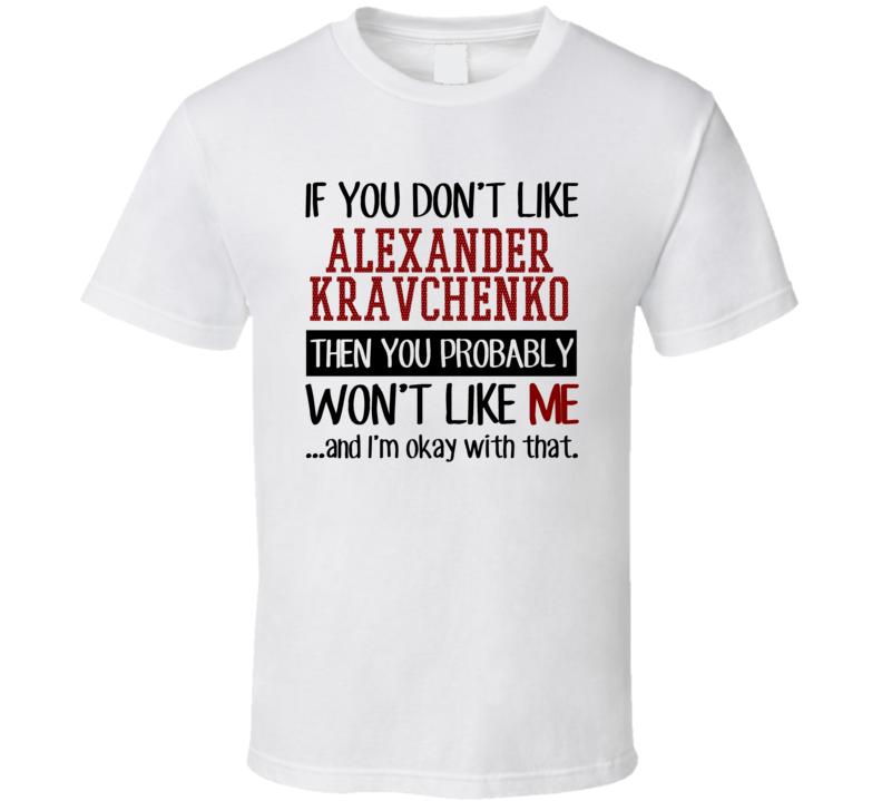 If You Don't Like Alexander Kravchenko You Won't Like Me Player Fan T Shirt