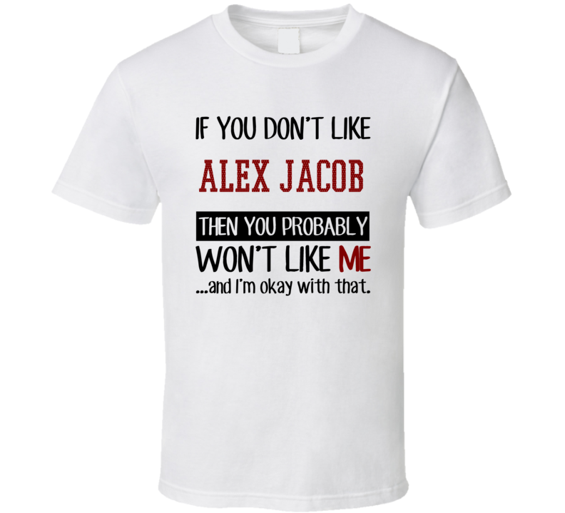 If You Don't Like Alex Jacob You Won't Like Me Player Fan T Shirt