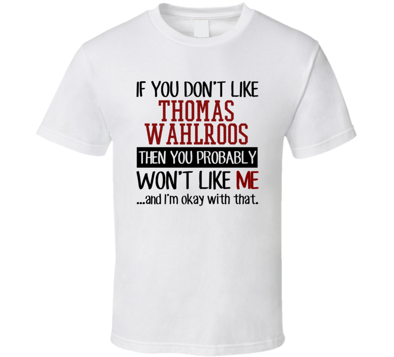 If You Don't Like Thomas Wahlroos You Won't Like Me Player Fan T Shirt