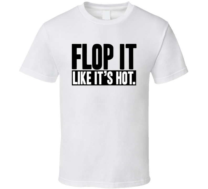 Flop It Like It's Hot Funny Poker Gambling Casino Game T Shirt