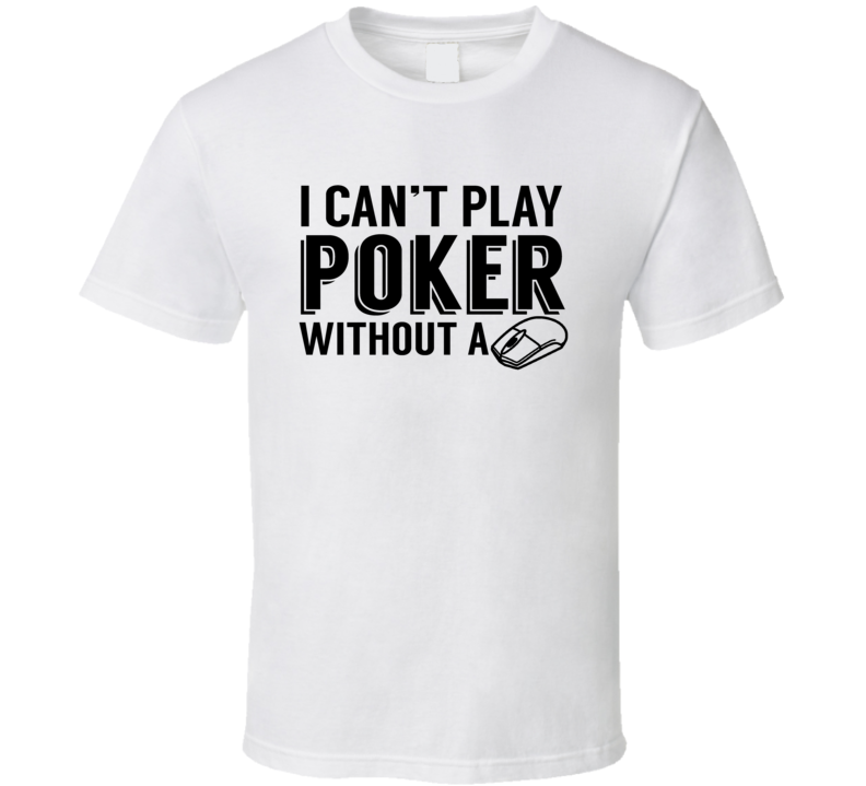 I Can't Play Poker Without A Mouse Online Casino Gambling Player Bet Winnings Money T Shirt