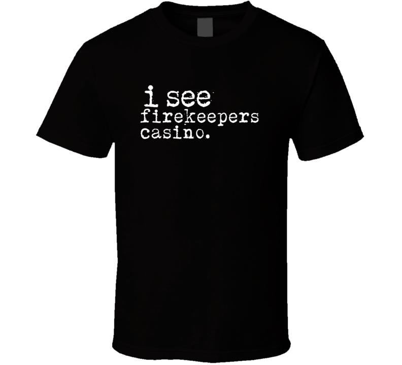 I See Firekeepers Casino Gambling T Shirt