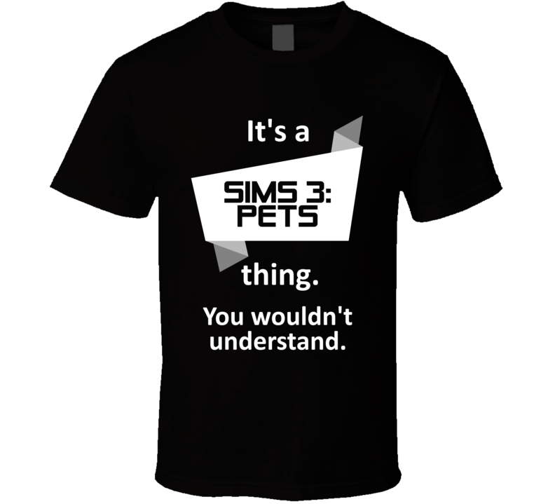 Sims 3 Pets The Xbox 360 Video Game Its A Thing T Shirt