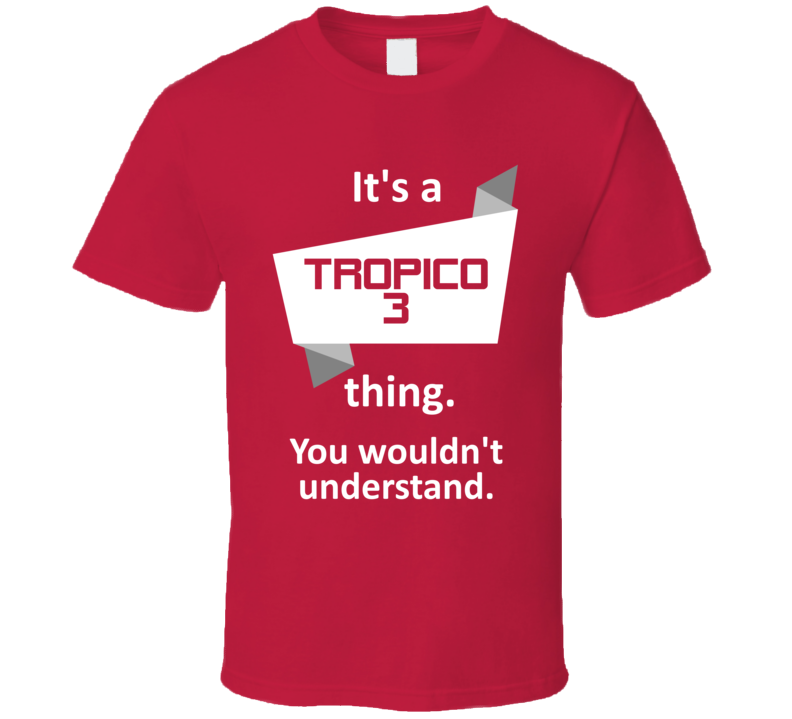 Tropico 3 Xbox 360 Video Game Its A Thing T Shirt