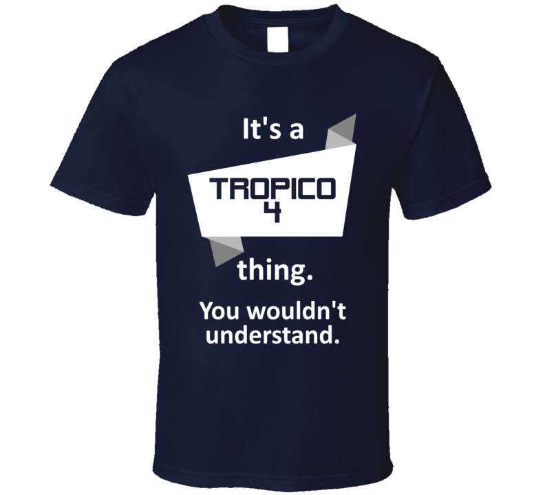Tropico 4 Xbox 360 Video Game Its A Thing T Shirt