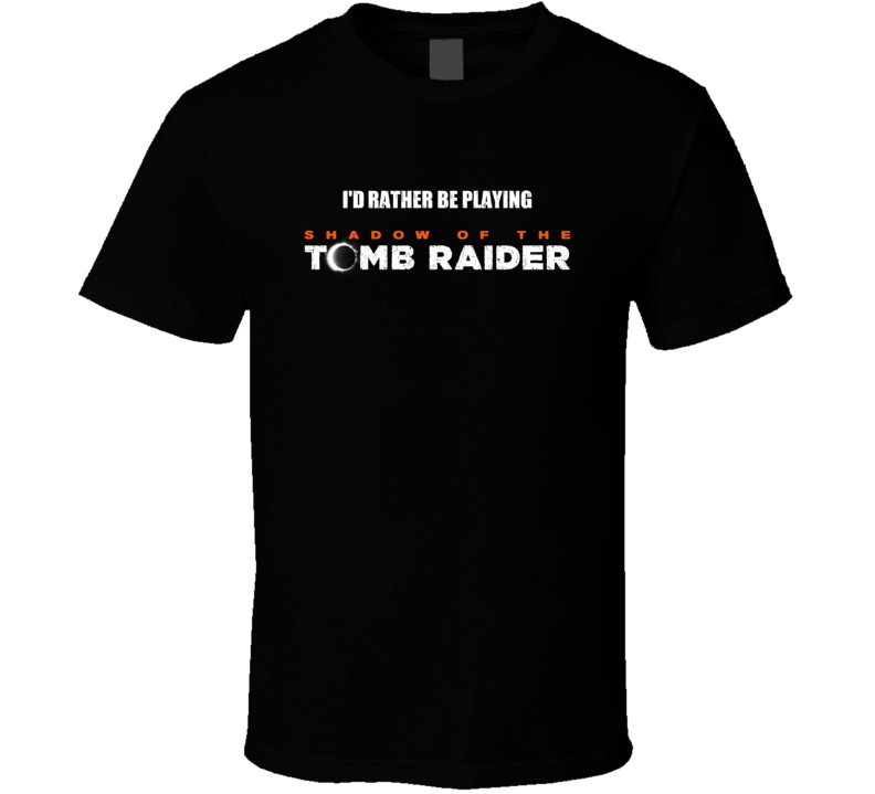Id Rather Be Playing Shadow Of The Tomb Raider Video Game T Shirt