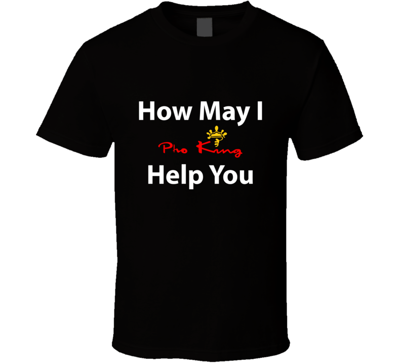 Pho King How May I Help You T Shirt