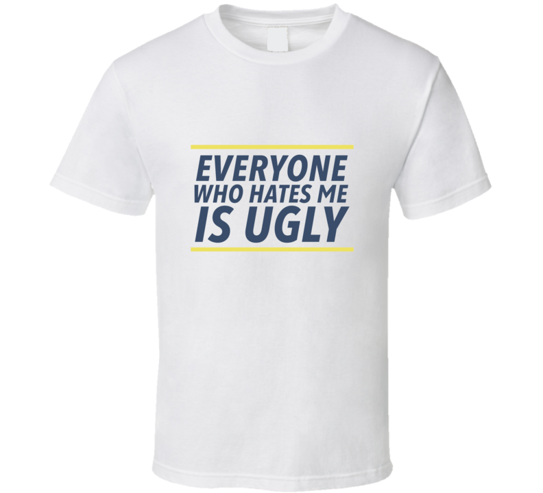 Everyone Who Hates Me Is Ugly T Shirt