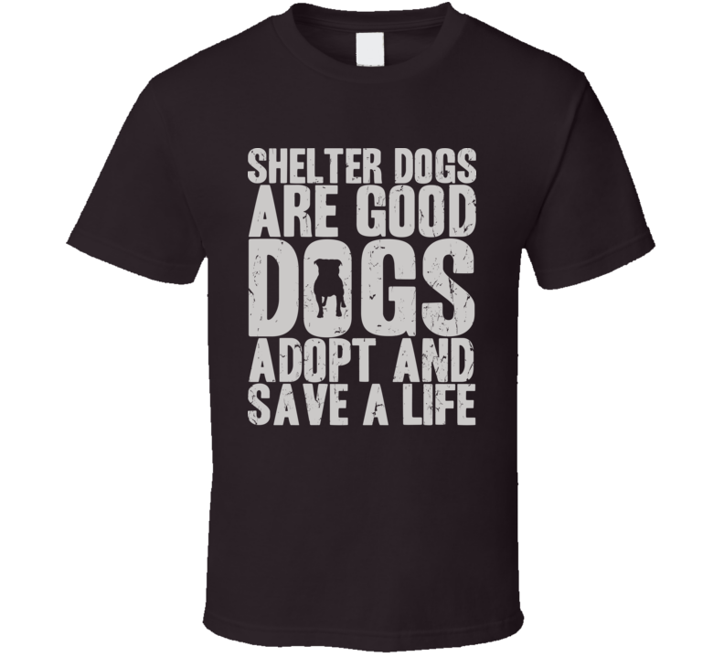 Shelter Dogs Are Good Dogs T Shirt