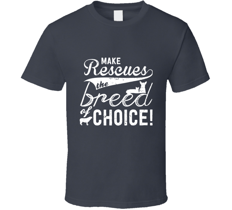 Make Rescues The Breed Of Choice T Shirt