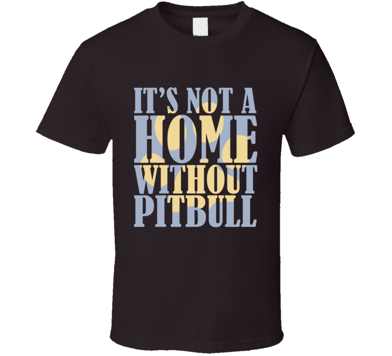 It's Not A Home Without A Pitbull T Shirt