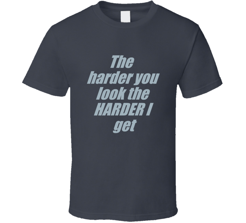 The Harder You Look T Shirt