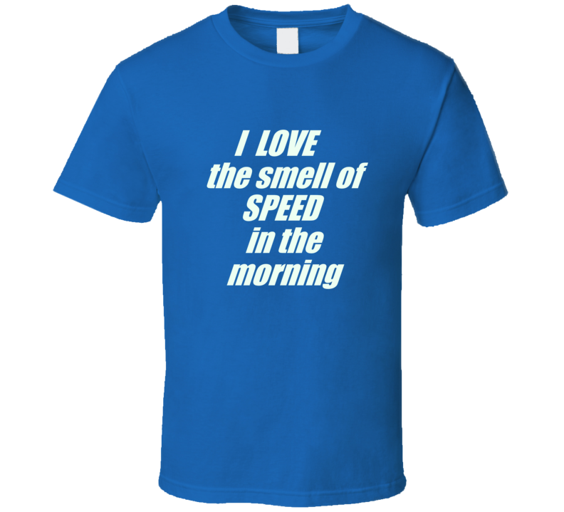 I Love The Smell Of Speed In The Morning T Shirt