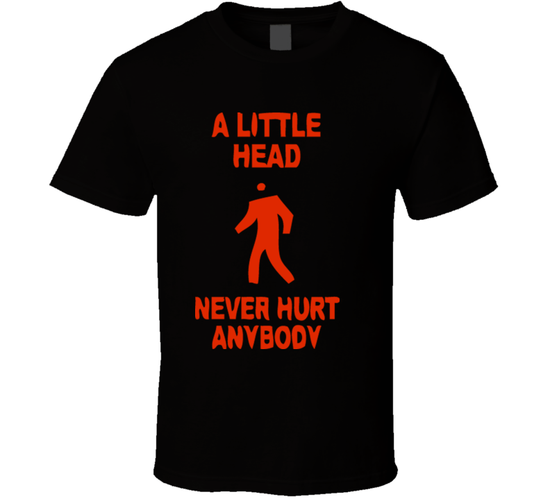 a-little-head-never-hurt-anybody-black T Shirt