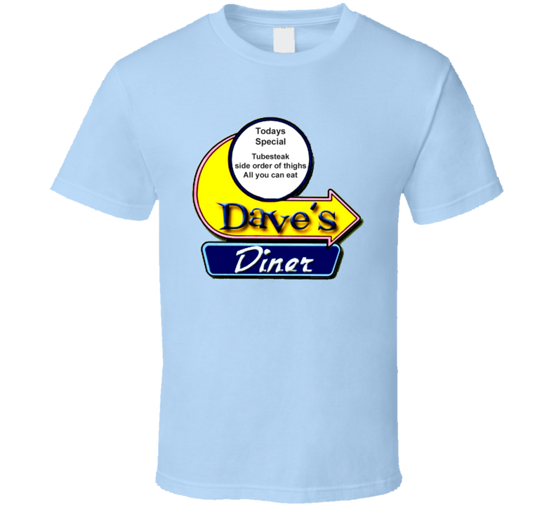 daves-diner-tubesteak-and-a-side-order-of-thighs T Shirt