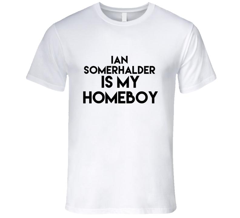 Ian Somerhalder Is My Homeboy Hot Fan T Shirt