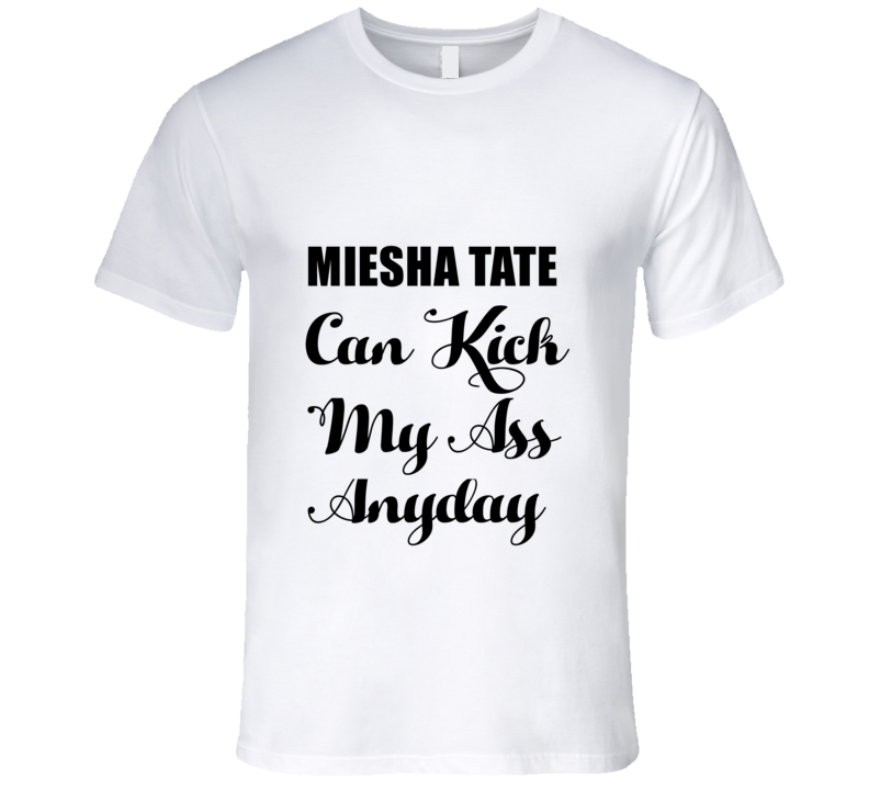 MIESHA TATE Can Kick My Ass Anyday Ufc Mma Womens Fighter Fan T Shirt