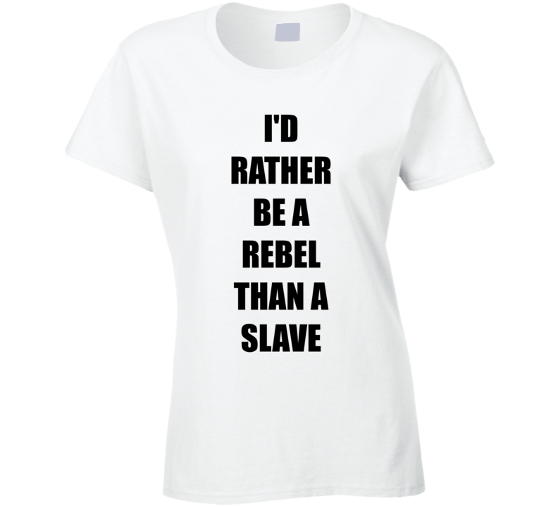 Id Rather Be A Rebel Than A Slave T Shirt
