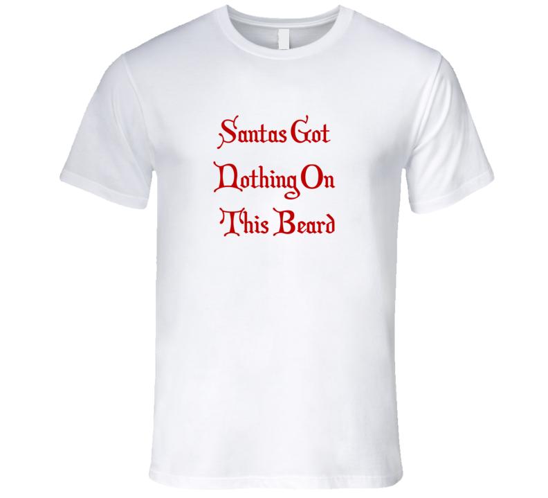 Beard Funny Santas Got Nothing On This Beard Festive Christmas T Shirt