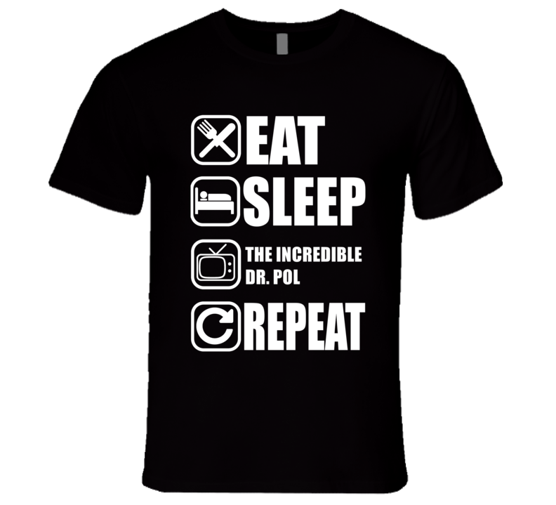 THE INCREDIBLE DR. POL Eat Sleep Repeat Tv Show Fan T Shirt