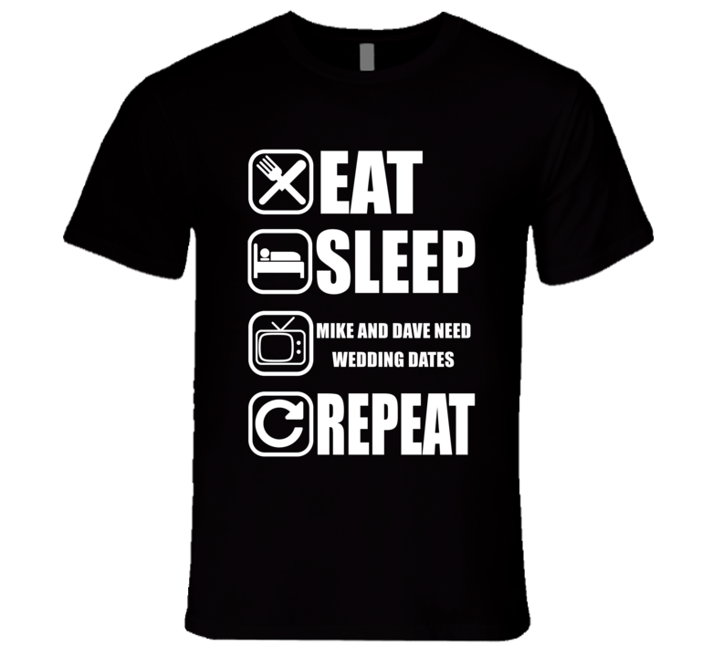 MIKE AND DAVE NEED WEDDING DATES Eat Sleep Repeat Movie Fan T Shirt