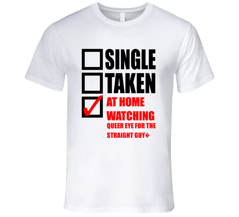 QUEER EYE FOR THE STRAIGHT GUY? Single Taken At Home Watching Tv Show T Shirt