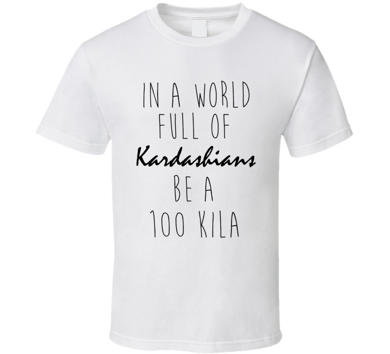 In A World Full Of Kardashians Be A 100 KILA