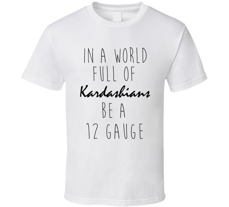 In A World Full Of Kardashians Be A 12 GAUGE