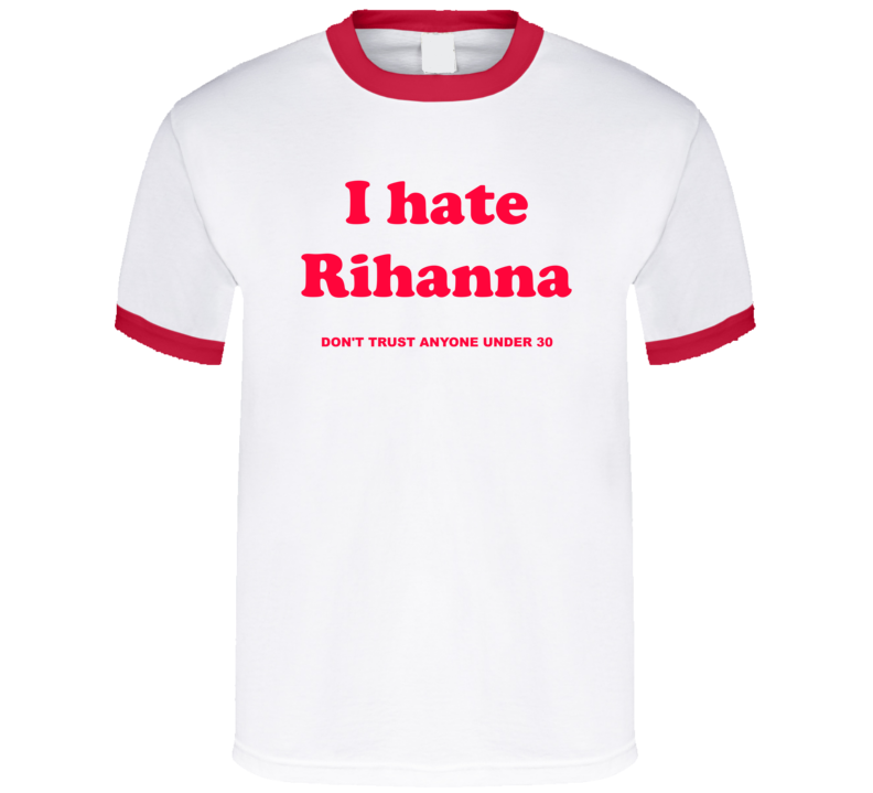 I Hate Rihanna Dont Trust Anyone Under 30 T Shirt